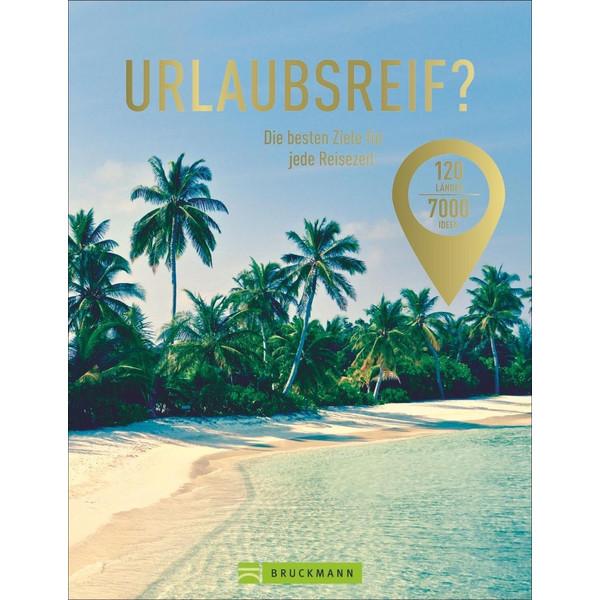 Urlaubsreif? 120 Länder - 7000 Ideen - Reiseführer